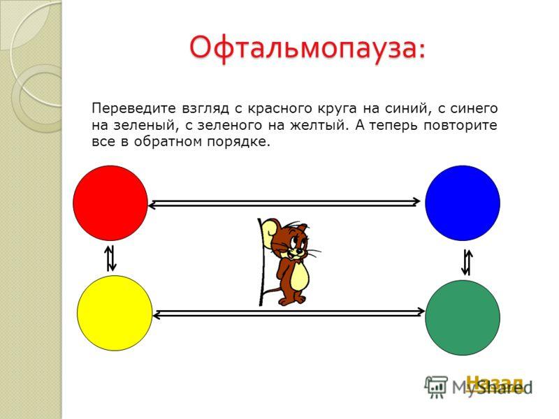 Офтальмопауза : Назад Переведите взгляд с красного круга на синий, с синего на зеленый, с зеленого на желтый. А теперь повторите все в обратном порядке.