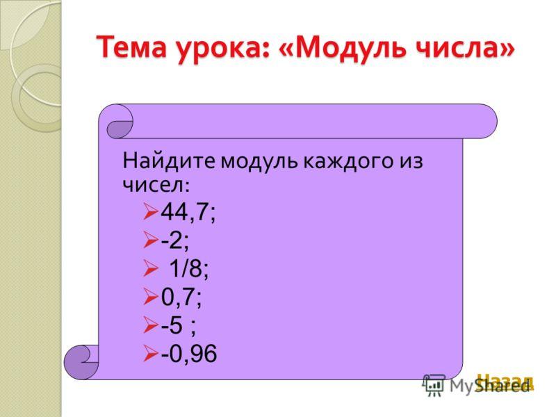 Тема урока : « Модуль числа » Найдите модуль каждого из чисел : 44,7; -2; 1/8; 0,7; -5 ; -0,96 Назад