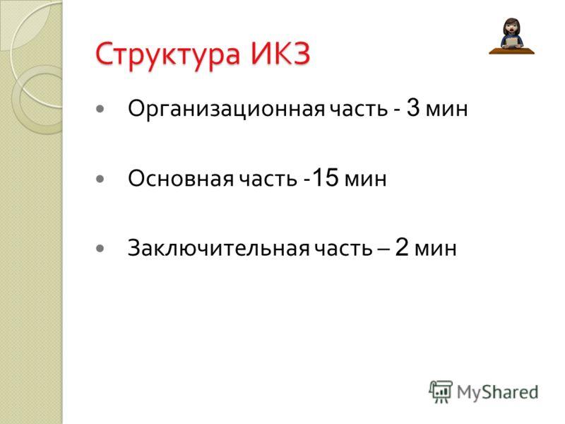 Структура ИКЗ Организационная часть - 3 мин Основная часть - 15 мин Заключительная часть – 2 мин