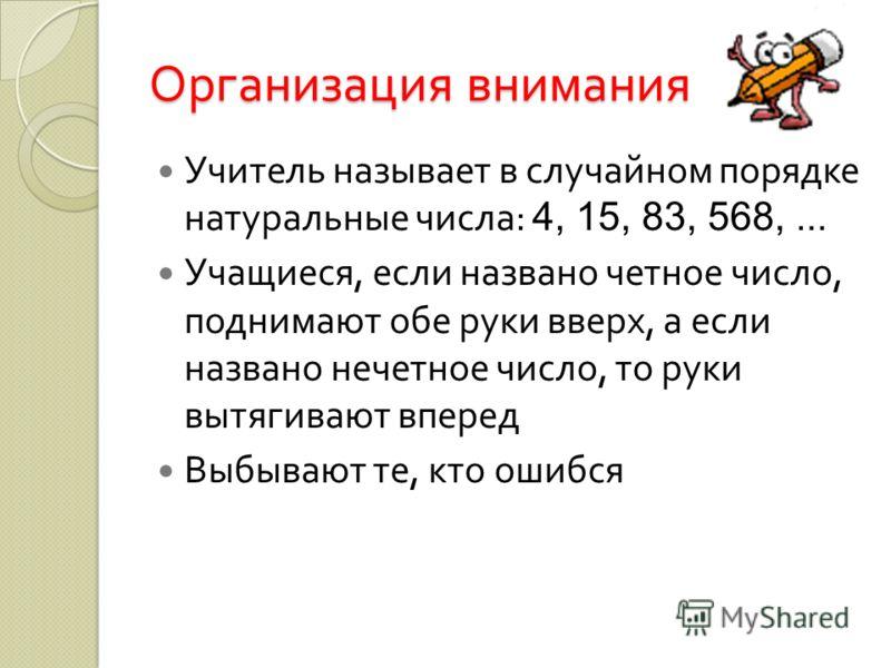 Организация внимания Учитель называет в случайном порядке натуральные числа : 4, 15, 83, 568, … Учащиеся, если названо четное число, поднимают обе руки вверх, а если названо нечетное число, то руки вытягивают вперед Выбывают те, кто ошибся
