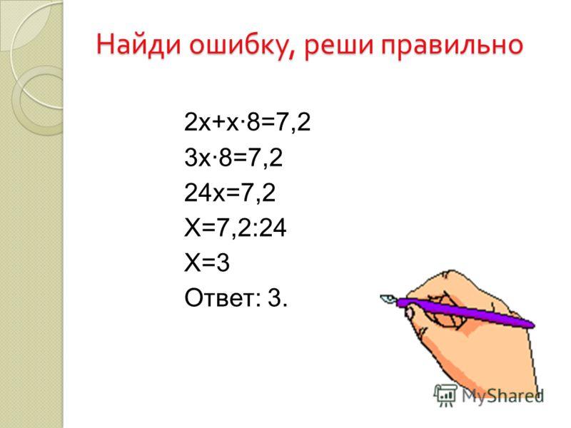 Найди ошибку, реши правильно 2х+х·8=7,2 3х·8=7,2 24х=7,2 Х=7,2:24 Х=3 Ответ: 3.