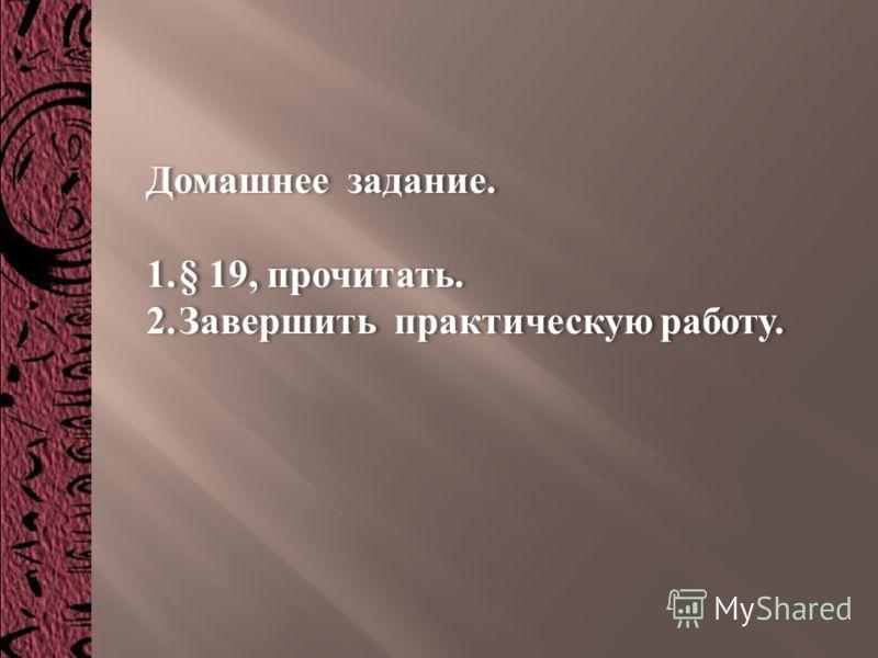 Домашнее задание. 1. § 19, прочитать. 2.Завершить практическую работу. Домашнее задание. 1. § 19, прочитать. 2.Завершить практическую работу.