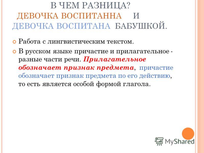 В ЧЕМ РАЗНИЦА? ДЕВОЧКА ВОСПИТАННА И ДЕВОЧКА ВОСПИТАНА БАБУШКОЙ. Работа с лингвистическим текстом. В русском языке причастие и прилагательное - разные части речи. Прилагательное обозначает признак предмета, причастие обозначает признак предмета по его