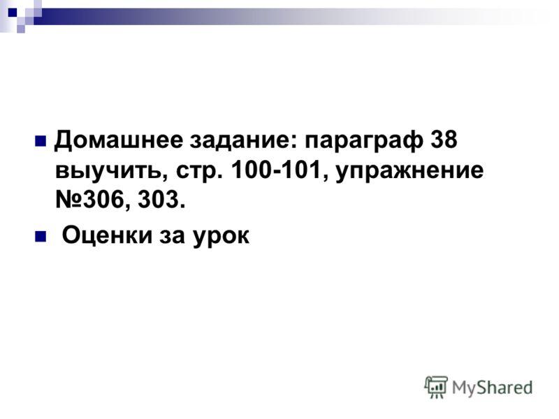 Домашнее задание: параграф 38 выучить, стр. 100-101, упражнение 306, 303. Оценки за урок