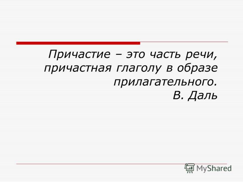 Причастие – это часть речи, причастная глаголу в образе прилагательного. В. Даль