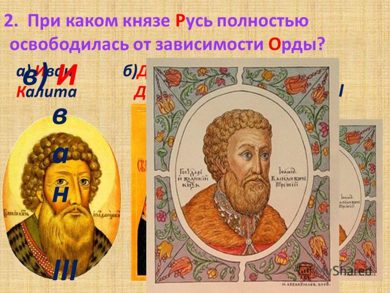 1. Какой монгольский хан привёл свои войска к реке Угра? а) Ахмат в) Батый б) Мамай а) А х м а т