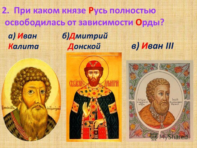 1. Какой монгольский хан привёл свои войска к реке Угра? а) Ахмат в) Батый б) Мамай