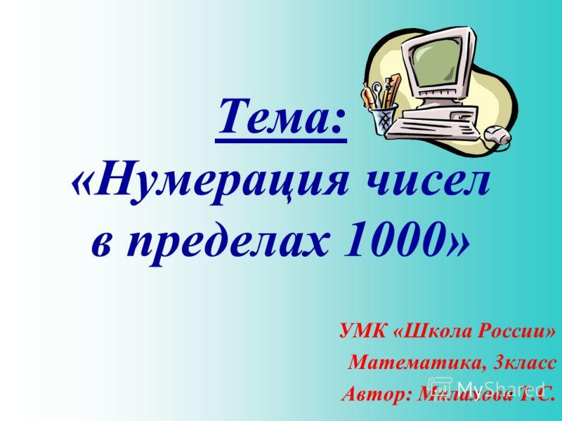 Тема: «Нумерация чисел в пределах 1000» УМК «Школа России» Математика, 3класс Автор: Малахова Т.С. 1