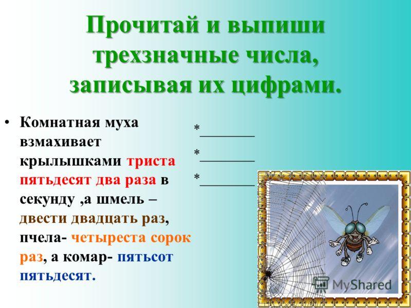 Прочитай и выпиши трехзначные числа, записывая их цифрами. Комнатная муха взмахивает крылышками триста пятьдесят два раза в секунду,а шмель – двести двадцать раз, пчела- четыреста сорок раз, а комар- пятьсот пятьдесят. *________ 4