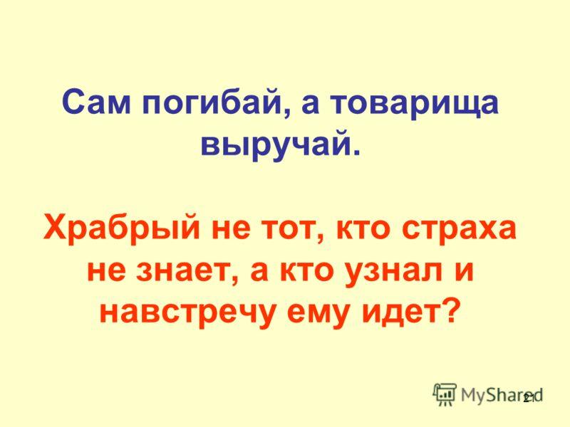 Сам погибай, а товарища выручай. Храбрый не тот, кто страха не знает, а кто узнал и навстречу ему идет? 21