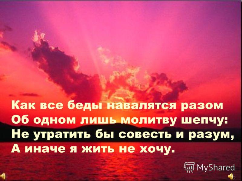 Как все беды навалятся разом Об одном лишь молитву шепчу: Не утратить бы совесть и разум, А иначе я жить не хочу. 25