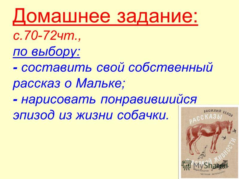 Домашнее задание: с.70-72чт., по выбору: - составить свой собственный рассказ о Мальке; - нарисовать понравившийся эпизод из жизни собачки. 26