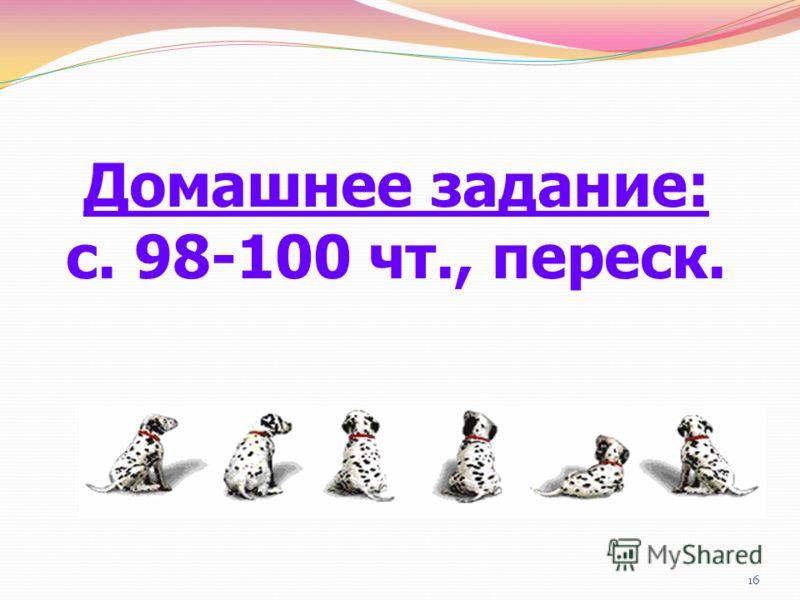 16 Домашнее задание: с. 98-100 чт., переск.