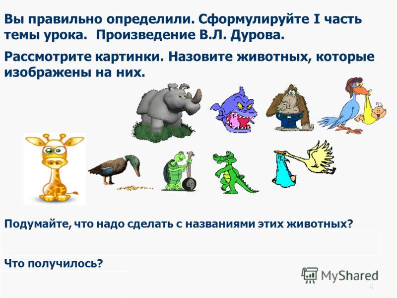 Вы правильно определили. Сформулируйте I часть темы урока. Произведение В.Л. Дурова. Рассмотрите картинки. Назовите животных, которые изображены на них. Подумайте, что надо сделать с названиями этих животных? Нужно прочитать названия произведения по