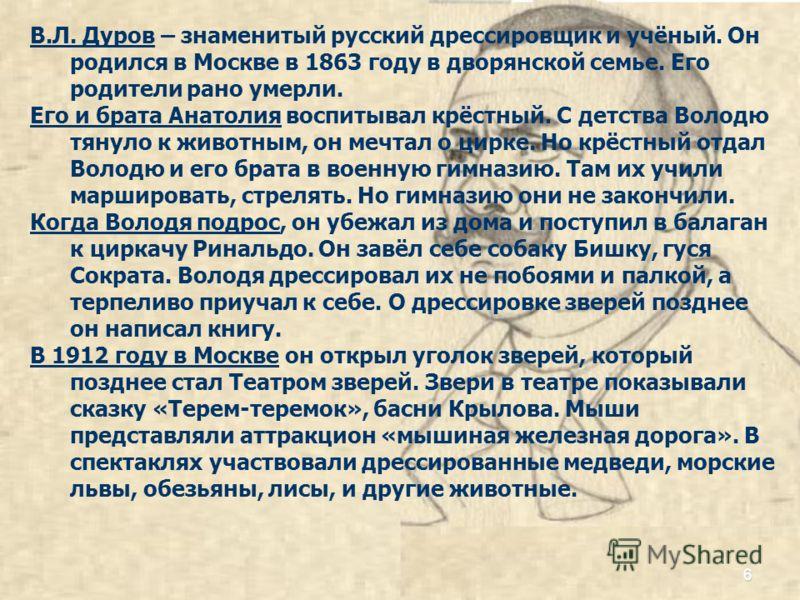В.Л. Дуров – знаменитый русский дрессировщик и учёный. Он родился в Москве в 1863 году в дворянской семье. Его родители рано умерли. Его и брата Анатолия воспитывал крёстный. С детства Володю тянуло к животным, он мечтал о цирке. Но крёстный отдал Во