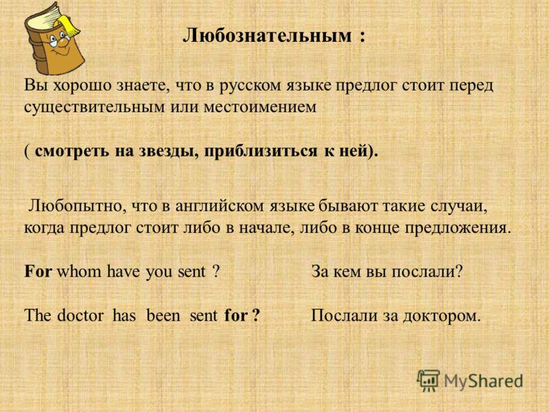 Любознательным : Вы хорошо знаете, что в русском языке предлог стоит перед существительным или местоимением ( смотреть на звезды, приблизиться к ней). Любопытно, что в английском языке бывают такие случаи, когда предлог стоит либо в начале, либо в ко
