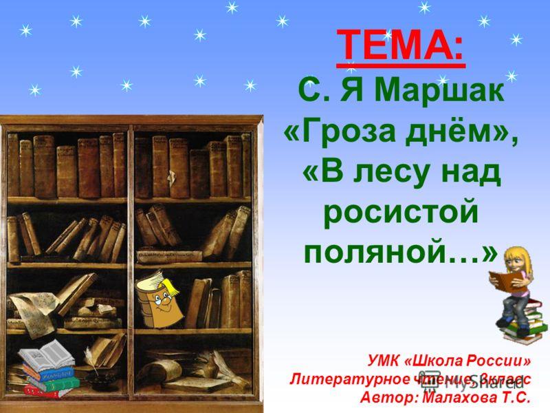 ТЕМА: С. Я Маршак «Гроза днём», «В лесу над росистой поляной…» УМК «Школа России» Литературное чтение, 3класс Автор: Малахова Т.С. 1