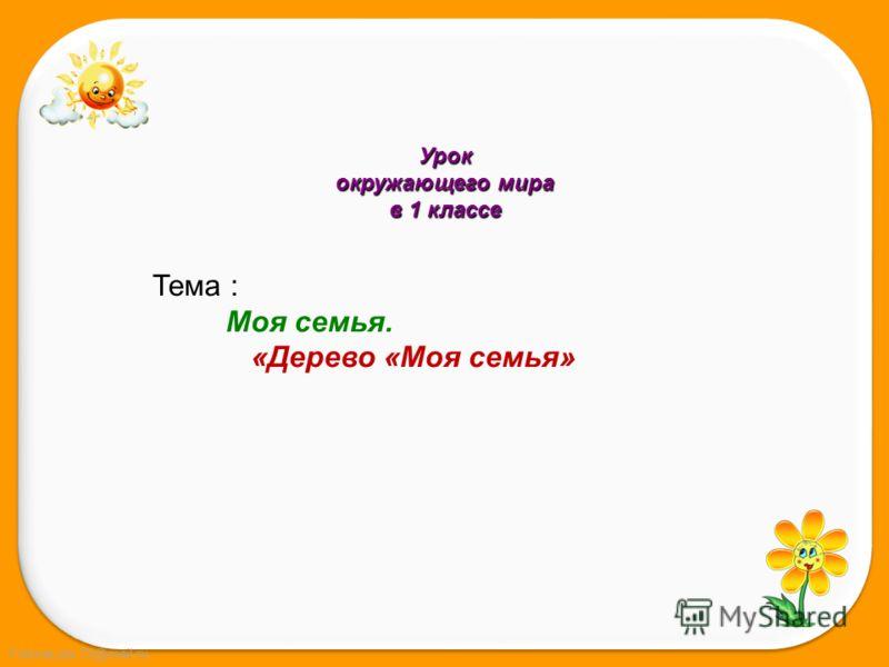 FokinaLida.75@mail.ru Урок окружающего мира в 1 классе Тема : Моя семья. «Дерево «Моя семья»