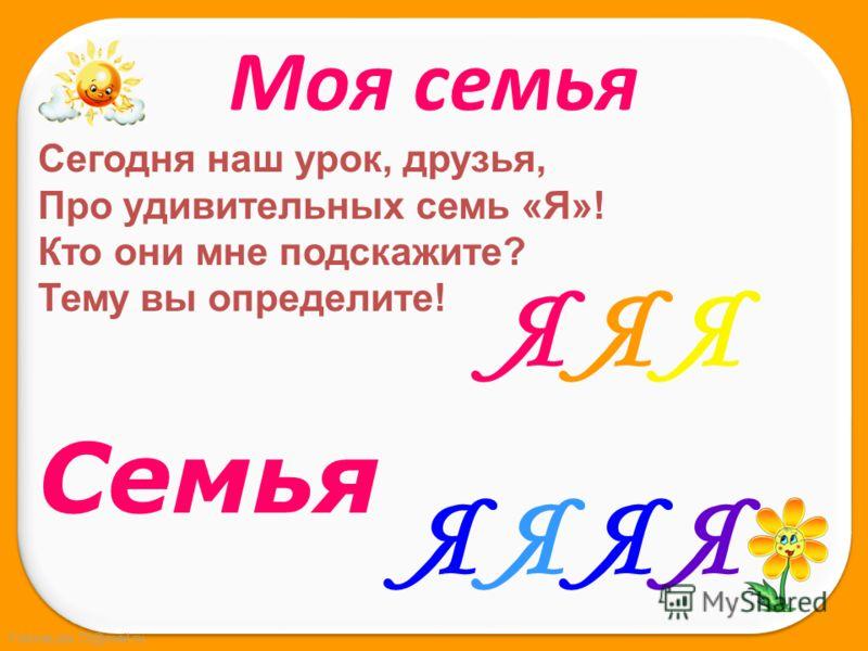 FokinaLida.75@mail.ru Сегодня наш урок, друзья, Про удивительных семь «Я»! Кто они мне подскажите? Тему вы определите! Семья Я Я ЯЯ Я Я ЯЯ Я ЯЯ Я Я Я Моя семья