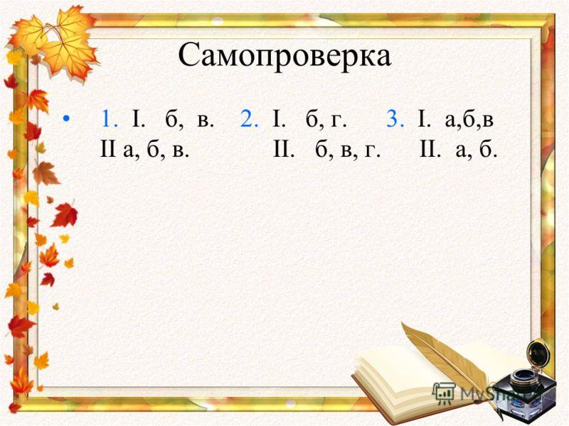 Самопроверка 1. I. б, в. 2. I. б, г. 3. I. а,б,в II а, б, в. II. б, в, г. II. а, б.