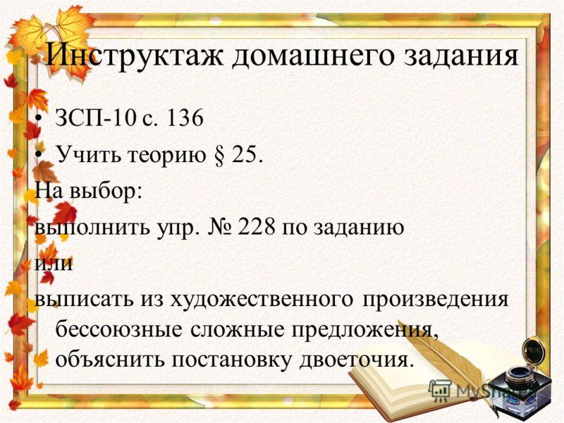 Инструктаж домашнего задания ЗСП-10 с. 136 Учить теорию § 25. На выбор: выполнить упр. 228 по заданию или выписать из художественного произведения бессоюзные сложные предложения, объяснить постановку двоеточия.