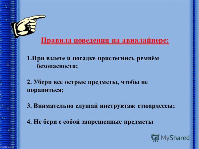 Правила поведения на авиалайнере: 1.При взлете и посадке пристегнись ремнём безопасности; 2. Убери все острые предметы, чтобы не пораниться; 3. Внимательно слушай инструктаж стюардессы; 4. Не бери с собой запрещенные предметы