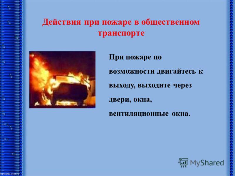 Действия при пожаре в общественном транспорте При пожаре по возможности двигайтесь к выходу, выходите через двери, окна, вентиляционные окна.