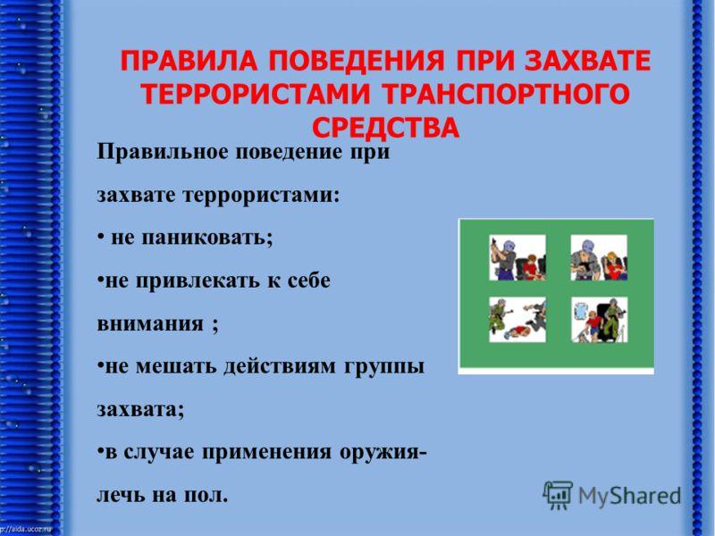 ПРАВИЛА ПОВЕДЕНИЯ ПРИ ЗАХВАТЕ ТЕРРОРИСТАМИ ТРАНСПОРТНОГО СРЕДСТВА Правильное поведение при захвате террористами: не паниковать; не привлекать к себе внимания ; не мешать действиям группы захвата; в случае применения оружия- лечь на пол.