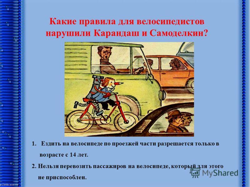 Какие правила для велосипедистов нарушили Карандаш и Самоделкин? 1.Ездить на велосипеде по проезжей части разрешается только в возрасте с 14 лет. 2. Нельзя перевозить пассажиров на велосипеде, который для этого не приспособлен.