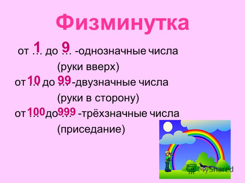 Физминутка от … до … -однозначные числа (руки вверх) от … до … -двузначные числа (руки в сторону) от … до … -трёхзначные числа (приседание) 91 1099 100999