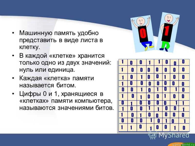 Машинную память удобно представить в виде листа в клетку. В каждой «клетке» хранится только одно из двух значений: нуль или единица. Каждая «клетка» памяти называется битом. Цифры 0 и 1, хранящиеся в «клетках» памяти компьютера, называются значениями