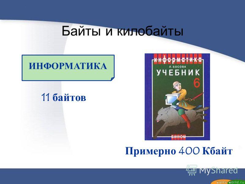 Байты и килобайты ИНФОРМАТИКА 11 байтов Примерно 400 Кбайт