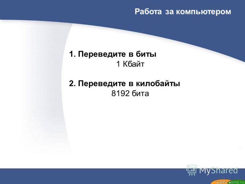 Работа за компьютером 1. Переведите в биты 1 Кбайт 2. Переведите в килобайты 8192 бита