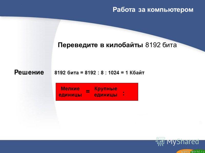 Переведите в килобайты 8192 бита Решение Мелкие единицы = Крупные единицы : 8192 бита = 8192 : 8 : 1024 = 1 Кбайт Работа за компьютером