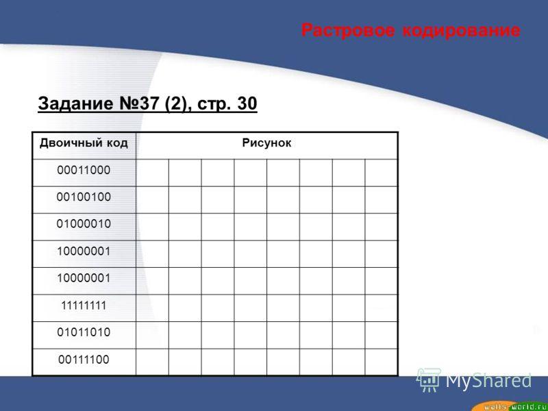 Задание 37 (2), стр. 30 Двоичный кодРисунок 00011000 00100100 01000010 10000001 11111111 01011010 00111100 Растровое кодирование