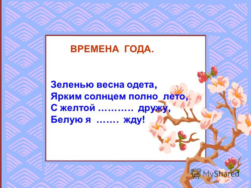 ВРЕМЕНА ГОДА. Зеленью весна одета, Ярким солнцем полно лето, С желтой ……….. дружу, Белую я ……. жду !