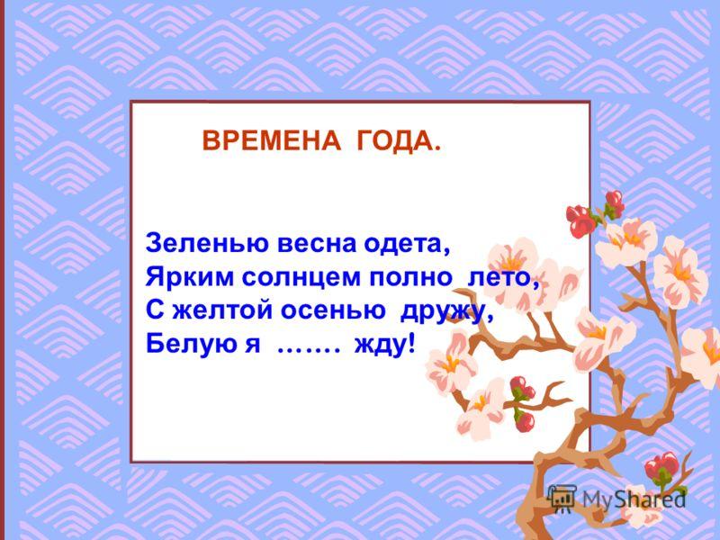 ВРЕМЕНА ГОДА. Зеленью весна одета, Ярким солнцем полно лето, С желтой осенью дружу, Белую я ……. жду !
