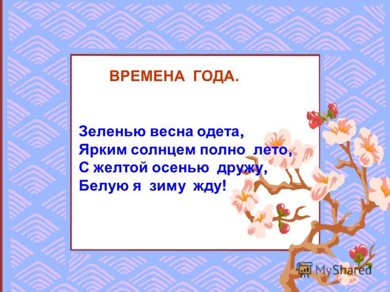 ВРЕМЕНА ГОДА. Зеленью весна одета, Ярким солнцем полно лето, С желтой осенью дружу, Белую я зиму жду !