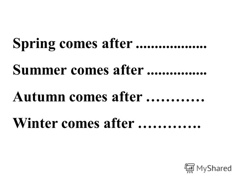 Spring comes after................... Summer comes after................ Autumn comes after ………… Winter comes after ………….