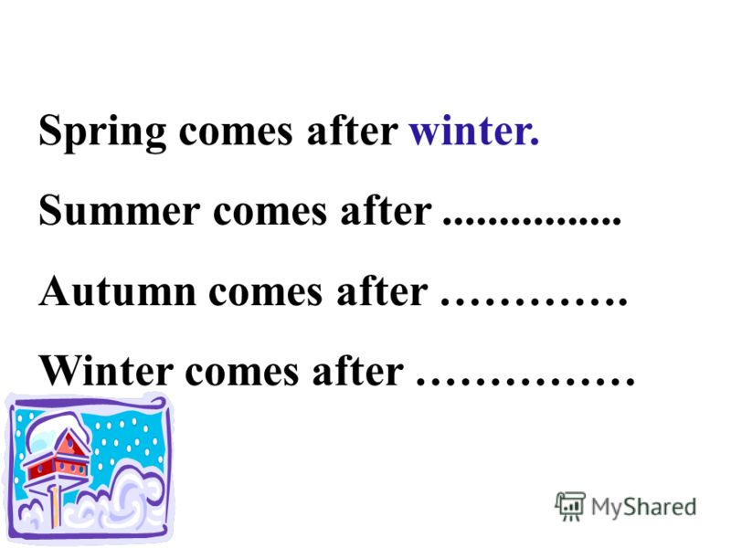 Spring comes after winter. Summer comes after................ Autumn comes after …………. Winter comes after ……………