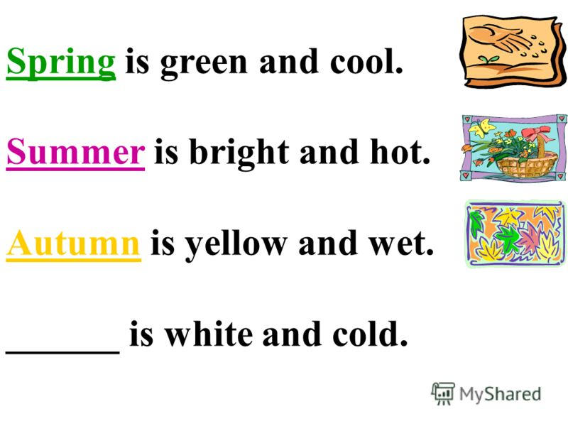 Spring is green and cool. Summer is bright and hot. Autumn is yellow and wet. ______ is white and cold.