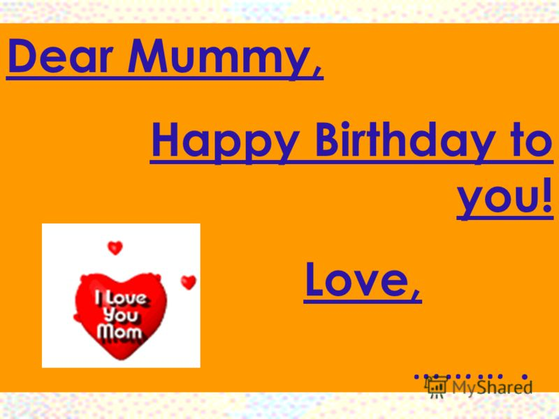 Dear Mummy, Happy Birthday to you! Love, ……….