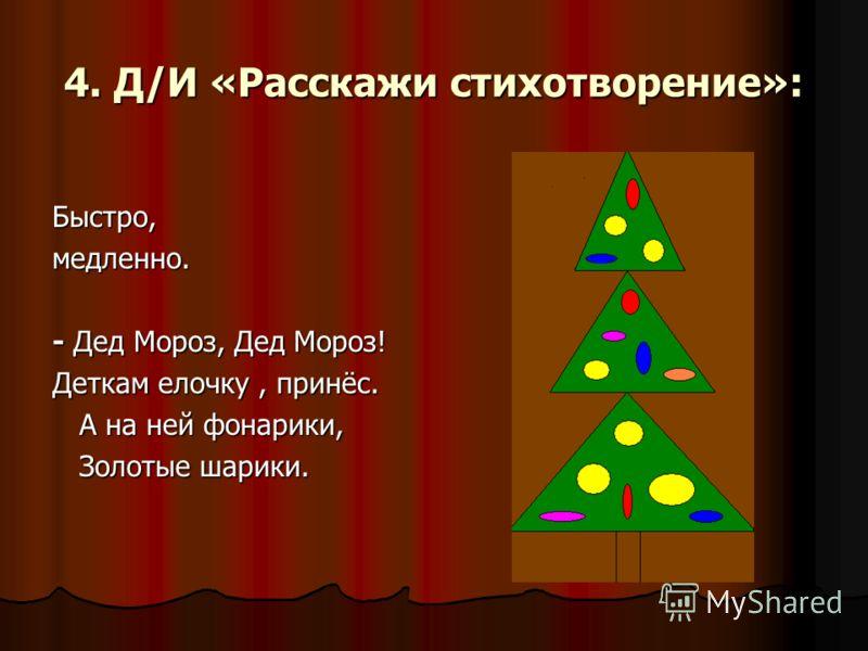 4. Д/И «Расскажи стихотворение»: Быстро,медленно. - Дед Мороз, Дед Мороз! Деткам елочку, принёс. А на ней фонарики, А на ней фонарики, Золотые шарики. Золотые шарики.