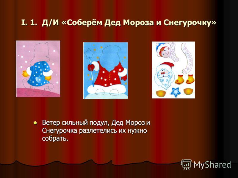 I. 1. Д/И «Соберём Дед Мороза и Снегурочку» Ветер сильный подул, Дед Мороз и Снегурочка разлетелись их нужно собрать. Ветер сильный подул, Дед Мороз и Снегурочка разлетелись их нужно собрать.