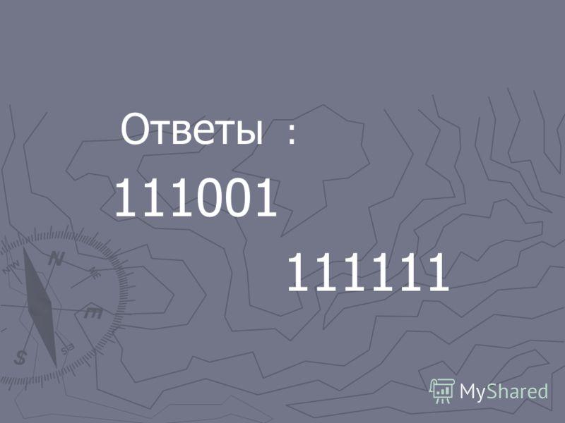 Ответы : 111001 111111