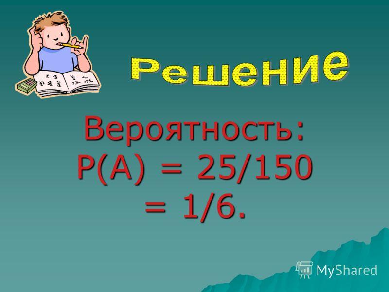 Вероятность: P(A) = 25/150 = 1/6.