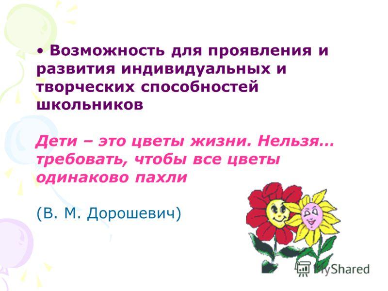 Возможность для проявления и развития индивидуальных и творческих способностей школьников Дети – это цветы жизни. Нельзя… требовать, чтобы все цветы одинаково пахли (В. М. Дорошевич)