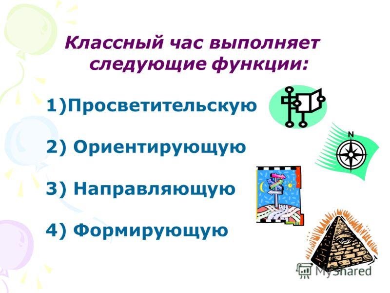 Классный час выполняет следующие функции: 1)Просветительскую 2) Ориентирующую 3) Направляющую 4) Формирующую
