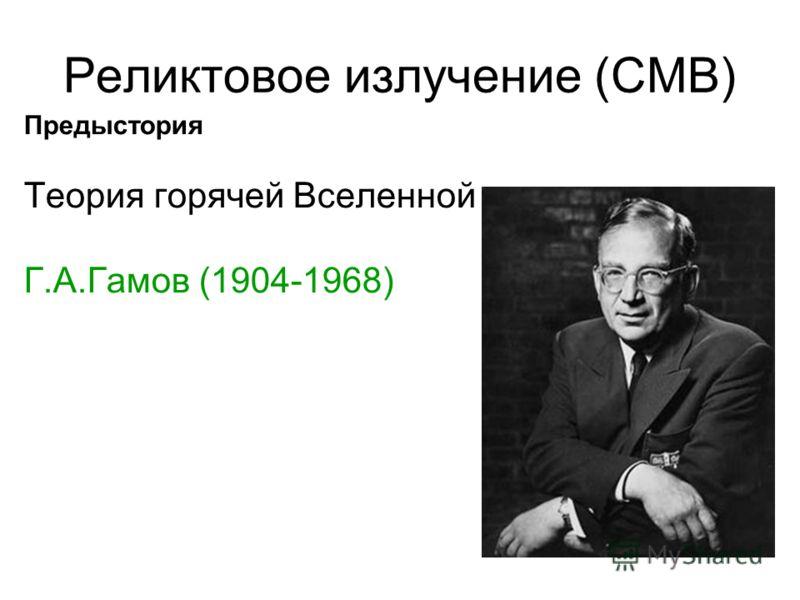 Реликтовое излучение (CMB) Предыстория Теория горячей Вселенной Г.А.Гамов (1904-1968)