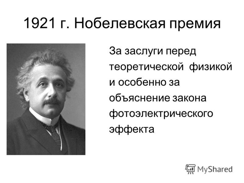 1921 г. Нобелевская премия За заслуги перед теоретической физикой и особенно за объяснение закона фотоэлектрического эффекта